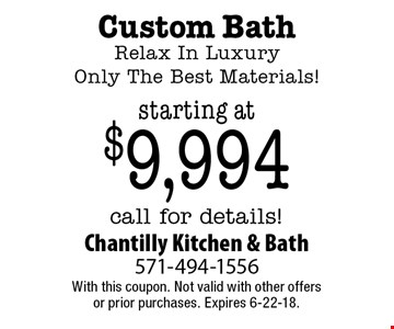 Custom Bath Relax In Luxury Only The Best Materials! starting at $9,994 call for details!. With this coupon. Not valid with other offers or prior purchases. Expires 6-22-18.