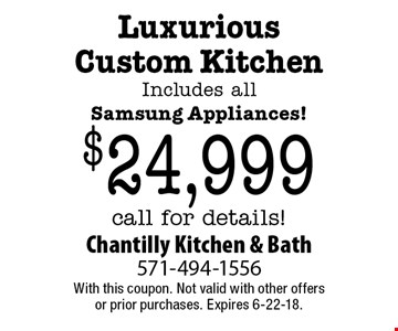 Luxurious Custom Kitchen Includes all Samsung Appliances! $24,999 call for details!. With this coupon. Not valid with other offers or prior purchases. Expires 6-22-18.