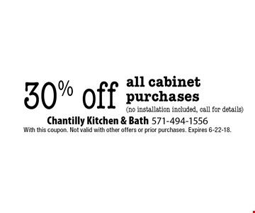 30% off all cabinet purchases (no installation included, call for details). With this coupon. Not valid with other offers or prior purchases. Expires 6-22-18.