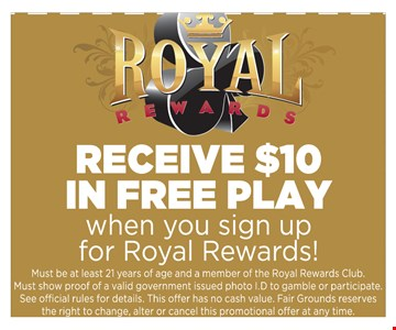 Receive $10 in Free play when you sign up for Royal Rewards! Must be at least 21 years of age and a member of the Royal Rewards Club. Must show proof of a valid government issued photo I.D to gamble or participate.