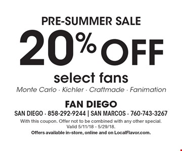 Pre-summer sale. 20% off select fans. Monte Carlo, Kichler, Craftmade, Fanimation. With this coupon. Offer not to be combined with any other special. Valid 5/11/18 - 5/29/18. Offers available in-store, online and on LocalFlavor.com.
