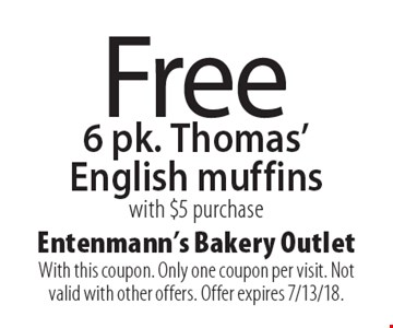 Free 6 pk. Thomas' English muffins with $5 purchase. With this coupon. Only one coupon per visit. Not valid with other offers. Offer expires 7/13/18.