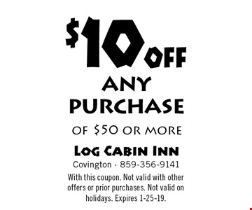 $10 off any purchase of $50 or more. With this coupon. Not valid with other offers or prior purchases. Not valid on holidays. Expires 1-25-19.