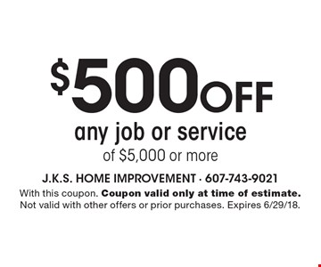 $500 off any job or service of $5,000 or more. With this coupon. Coupon valid only at time of estimate. Not valid with other offers or prior purchases. Expires 6/29/18.