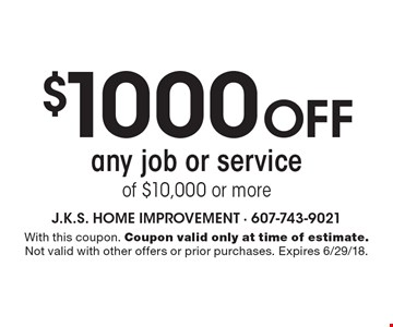 $1000 off any job or service of $10,000 or more. With this coupon. Coupon valid only at time of estimate. Not valid with other offers or prior purchases. Expires 6/29/18.