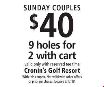 SUNDAY COUPLES $40 9 holes for 2 with cart valid only with reserved tee time. With this coupon. Not valid with other offers or prior purchases. Expires 8/17/18.