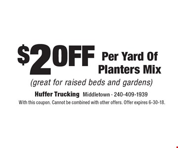 $2 off Per Yard Of Planters Mix (great for raised beds and gardens). With this coupon. Cannot be combined with other offers. Offer expires 6-30-18.