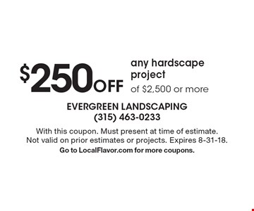 $250 Off any hardscape project of $2,500 or more. With this coupon. Must present at time of estimate. Not valid on prior estimates or projects. Expires 8-31-18. Go to LocalFlavor.com for more coupons.