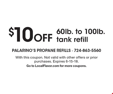 $10 Off 60lb. to 100lb. tank refill. With this coupon. Not valid with other offers or prior purchases. Expires 6-15-18. Go to LocalFlavor.com for more coupons.