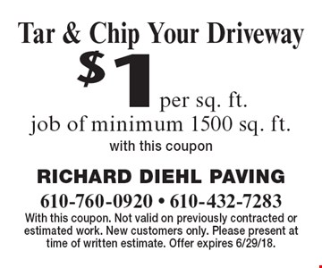 $1per sq. ft. Tar & Chip Your Driveway job of minimum 1500 sq. ft.with this coupon. With this coupon. Not valid on previously contracted or estimated work. New customers only. Please present at time of written estimate. Offer expires 6/29/18.