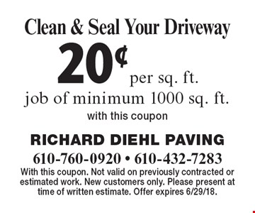 20¢per sq. ft. Clean & Seal Your Driveway job of minimum 1000 sq. ft.with this coupon. With this coupon. Not valid on previously contracted or estimated work. New customers only. Please present at time of written estimate. Offer expires 6/29/18.