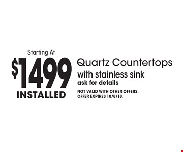 Quartz Countertops Starting At $1499 Installed. With stainless sink. Ask for details. Not valid with other offers. Offer expires 10/8/18.