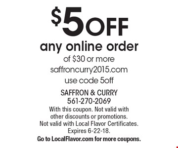 $5 OFF any online order of $30 or more. saffroncurry2015.com use code 5off. With this coupon. Not valid with other discounts or promotions. Not valid with Local Flavor Certificates. Expires 6-22-18. Go to LocalFlavor.com for more coupons.