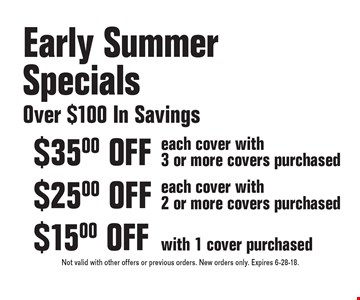 Early Summer Specials - Over $100 In Savings. $35.00 OFF each cover with 3 or more covers purchased. $25.00 OFF each cover with 2 or more covers purchased. $15.00 OFF with 1 cover purchased. Not valid with other offers or previous orders. New orders only. Expires 6-28-18.
