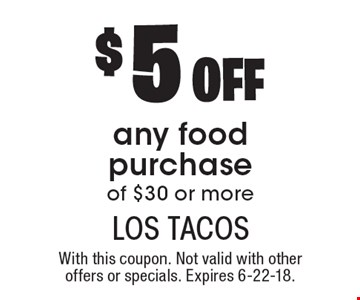 $5 off any food purchase of $30 or more. With this coupon. Not valid with other offers or specials. Expires 6-22-18.
