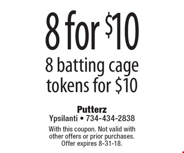 8 for $10 8 batting cage tokens for $10. With this coupon. Not valid with  other offers or prior purchases. Offer expires 8-31-18.