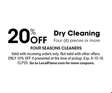 20% off Dry Cleaning Four (4) pieces or more. Valid with incoming orders only. Not valid with other offers. Only 10% off if presented at the time of pickup. Exp. 6-15-18. CLP20. Go to LocalFlavor.com for more coupons.