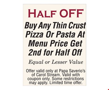 Half Off. Buy any thin crust pizza or pasta at menu price, get 2nd for half off. Equal or lesser value. Offer valid only at Papa Saverios of Carol Stream. Valid with coupon only. Some restrictions may apply. Limited time offer.