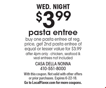 Wed. Night $3.99 pasta entree. Buy one pasta entree at reg. price, get 2nd pasta entree of equal or lesser value for $3.99. After 4pm only. Chicken, seafood & veal entrees not included. With this coupon. Not valid with other offers or prior purchases. Expires 6-22-18. Go to LocalFlavor.com for more coupons.