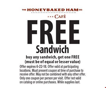 Free Sandwich buy any sandwich, get one FREE (must be of equal or lesser value). Offer expires 6-22-18. Offer valid at participating locations. Must present coupon at time of purchase to receive offer. May not be combined with any other offer. Only one coupon per person per visit. Offer not valid on catalog or online purchases. While supplies last.