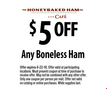 $5 OFF Any Boneless Ham. Offer expires 6-22-18. Offer valid at participating locations. Must present coupon at time of purchase to receive offer. May not be combined with any other offer. Only one coupon per person per visit. Offer not valid on catalog or online purchases. While supplies last.