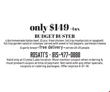 Only $149 +tax BUDGET BUSTER. 4 lbs homemade Italian beef, 32 pcs. fried chicken, full tray mostaccioli or spaghetti, full tray garden salad or coleslaw, served with sweet or hot peppers, parmesan cheese & garlic bread. Free delivery. Serves 20-25 people. Valid only at Crystal Lake location. Must mention coupon when ordering & must present coupon at time of payment. Not valid with any other specials, coupons or catering packages. Offer expires 9-21-18.
