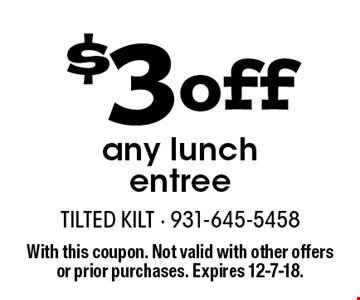 $3 off any lunch entree. With this coupon. Not valid with other offers or prior purchases. Expires 12-7-18.
