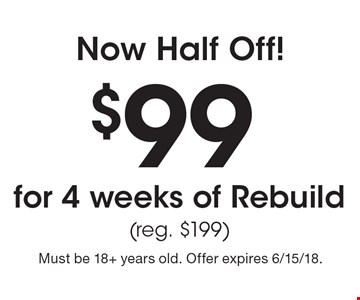 Now Half Off! $99 for 4 weeks of Rebuild (reg. $199). Must be 18+ years old. Offer expires 6/15/18.
