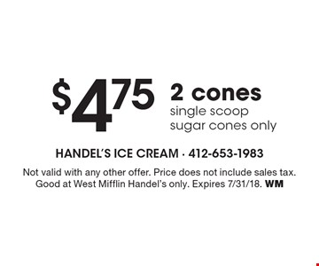 $4.752 cones single scoop sugar cones only. Not valid with any other offer. Price does not include sales tax. Good at West Mifflin Handel's only. Expires 7/31/18. WM