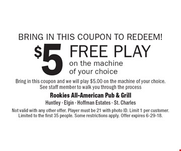 BRING IN THIS COUPON TO REDEEM! $5 FREE PLAY on the machine of your choice Bring in this coupon and we will play $5.00 on the machine of your choice. See staff member to walk you through the process. Not valid with any other offer. Player must be 21 with photo ID. Limit 1 per customer. Limited to the first 35 people. Some restrictions apply. Offer expires 6-29-18.
