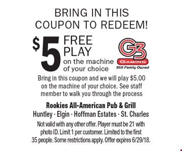 Bring in this coupon to redeem! $5 free play on the machineof your choice. Bring in this coupon and we will play $5.00 on the machine of your choice. See staff member to walk you through the process. Not valid with any other offer. Player must be 21 with photo ID. Limit 1 per customer. Limited to the first 35 people. Some restrictions apply. Offer expires 6/29/18.