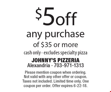 $5 off any purchase of $35 or more cash only - excludes specialty pizza . Please mention coupon when ordering. Not valid with any other offer or coupon. Taxes not included. Limited time only. One coupon per order. Offer expires 6-22-18.