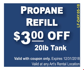 Propane Refill $3.00 Off 20 lb Tank. Valid with coupon only. Expires 12/13/2018. Valid at any Art's Rental Location. LF-DAY:05-18