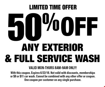 Limited Time Offer 50% off ANY EXTERIOR & FULL SERVICE WASH. VALID MON-THURS 8AM-9AM ONLY! With this coupon. Expires 6/22/18. Not valid with discounts, memberships or $8 or $11 car wash. Cannot be combined with any other offer or coupon. One coupon per customer on any single purchase.