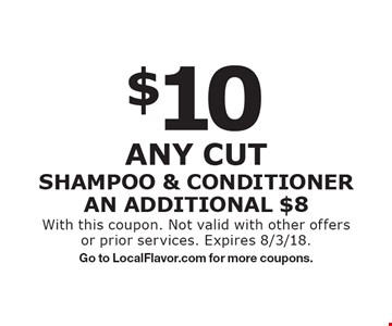 $10 Any cut SHAMPOO & CONDITIONER AN ADDITIONAL $8. With this coupon. Not valid with other offers or prior services. Expires 8/3/18. Go to LocalFlavor.com for more coupons.
