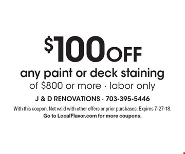 $100 OFF any paint or deck staining of $800 or more - labor only. With this coupon. Not valid with other offers or prior purchases. Expires 7-27-18.Go to LocalFlavor.com for more coupons.