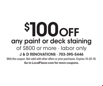 $100 OFF any paint or deck staining of $800 or more - labor only. With this coupon. Not valid with other offers or prior purchases. Expires 10-20-18. Go to LocalFlavor.com for more coupons.