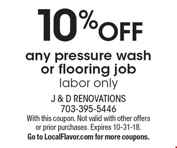 10%OFF any pressure wash or flooring job labor only. With this coupon. Not valid with other offers or prior purchases. Expires 10-31-18. Go to LocalFlavor.com for more coupons.