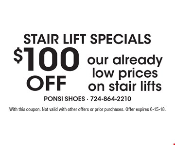 STAIR LIFT SPECIALS $100 Off our already low prices on stair lifts. With this coupon. Not valid with other offers or prior purchases. Offer expires 6-15-18.