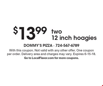 $13.99 two 12 inch hoagies. With this coupon. Not valid with any other offer. One coupon per order. Delivery area and charges may vary. Expires 6-15-18. Go to LocalFlavor.com for more coupons.