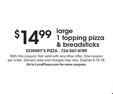 $14.99 large 1 topping pizza & breadsticks. With this coupon. Not valid with any other offer. One coupon per order. Delivery area and charges may vary. Expires 6-15-18. Go to LocalFlavor.com for more coupons.