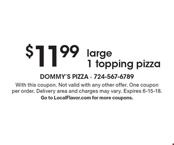 $11.99 large 1 topping pizza. With this coupon. Not valid with any other offer. One coupon per order. Delivery area and charges may vary. Expires 6-15-18. Go to LocalFlavor.com for more coupons.