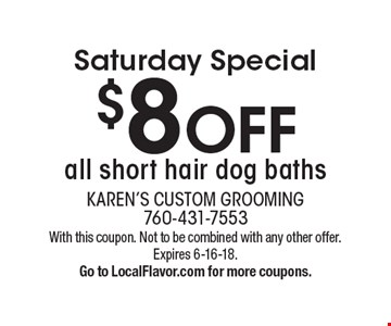 Saturday Special. $8 OFF all short hair dog baths. With this coupon. Not to be combined with any other offer. Expires 6-16-18. Go to LocalFlavor.com for more coupons.