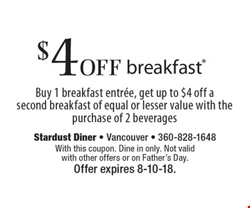 $4 off breakfast* Buy 1 breakfast entree, get up to $4 off a second breakfast of equal or lesser value with the purchase of 2 beverages. With this coupon. Dine in only. Not valid with other offers or on Father's Day.Offer expires 8-10-18.