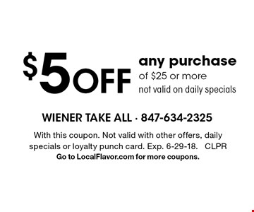 $5 off any purchase of $25 or more. Not valid on daily specials. With this coupon. Not valid with other offers, daily specials or loyalty punch card. Exp. 6-29-18. CLPR. Go to LocalFlavor.com for more coupons.
