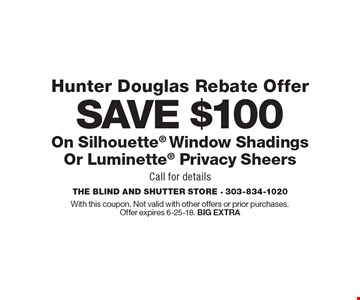 SAVE $100 On Silhouette Window Shadings Or Luminette Privacy Sheers Hunter Douglas Rebate Offer. Call for details. With this coupon. Not valid with other offers or prior purchases.Offer expires 6-25-18. BIG EXTRA