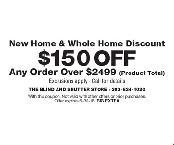 $150 OFF Any Order Over $2499 (Product Total) New Home & Whole Home Discount. Exclusions apply - Call for details. With this coupon. Not valid with other offers or prior purchases.Offer expires 6-30-18. BIG EXTRA