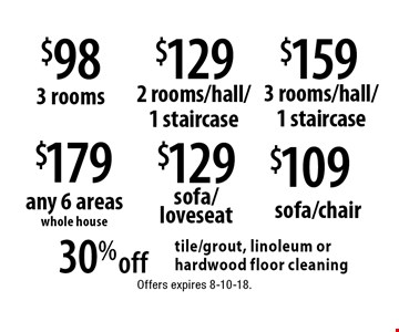 $179 any 6 areas whole house. 30%off tile/grout, linoleum or hardwood floor cleaning. $98 3 rooms. $129 2 rooms/hall/1 staircase. $159 3 rooms/hall/1 staircase. $129 sofa/loveseat. $109 sofa/chair.  Offers expires 8-10-18.