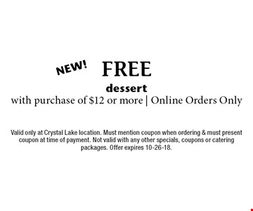 FREE dessert with purchase of $12 or more | Online Orders Only. Valid only at Crystal Lake location. Must mention coupon when ordering & must present coupon at time of payment. Not valid with any other specials, coupons or catering packages. Offer expires 10-26-18.