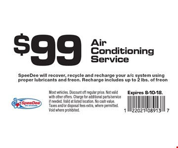 $99 Air Conditioning Service. SpeeDee will recover, recycle and recharge your a/c system using proper lubricants and freon. Recharge includes up to 2 lbs. of freon. Expires 8-10-18. Most vehicles. Discount off regular price. Not valid with other offers. Charge for additional parts/service if needed. Valid at listed location. No cash value. Taxes and/or disposal fees extra, where permitted. Void where prohibited.